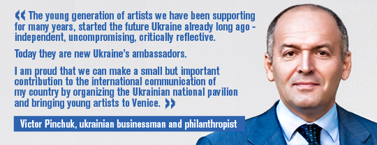 Victor Pinchuk, Ukrainian businessman, philanthropist and founder of the PinchukArtCentre: The young generation of artists we have been supporting for many years, started the future Ukraine already long ago - independent, uncompromising, critically reflective. Today they are new Ukraine's ambassadors. I am proud that we can make a small but important contribution to the international communication of my country by organizing the Ukrainian national pavilion and bringing young artists to Venice.
